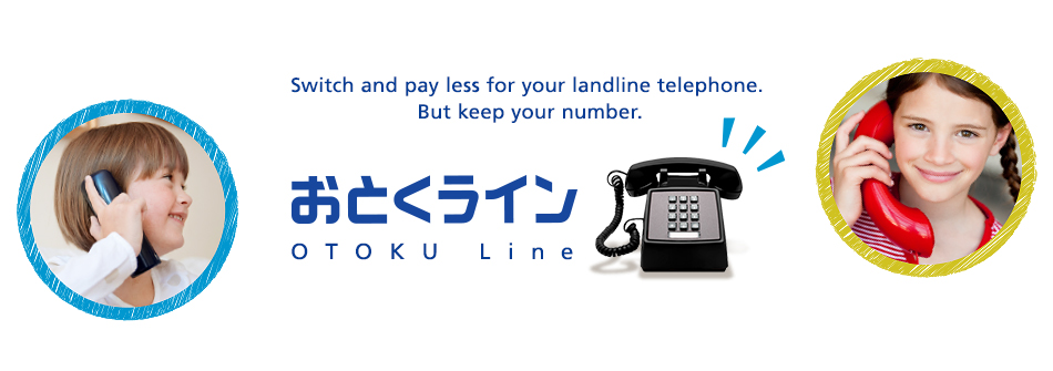 Switch and pay less for your landline telephone. But keep your number. OTOKU Line